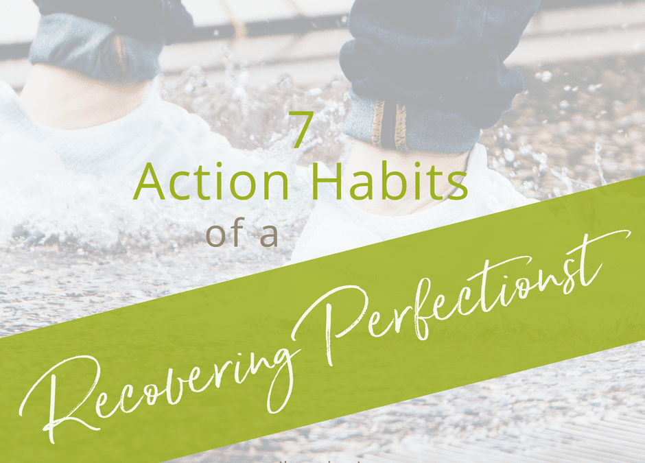 7 Action Habits of a Recovering Perfectionist