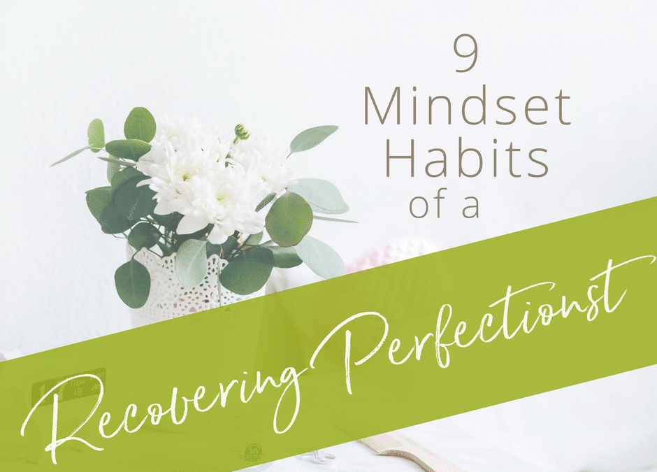 9 Mindset Habits of a Recovering Perfectionist